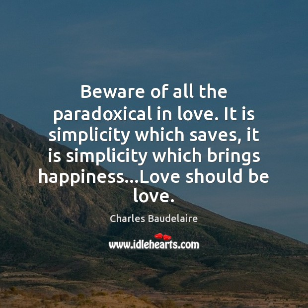 Beware of all the paradoxical in love. It is simplicity which saves, Charles Baudelaire Picture Quote