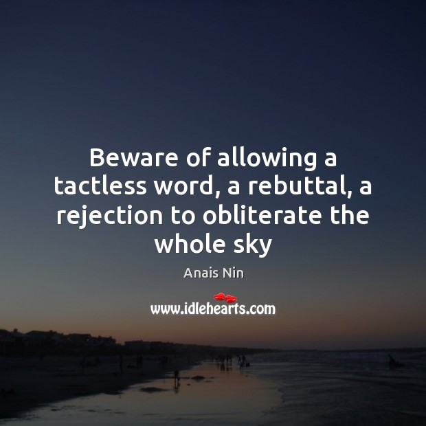 Beware of allowing a tactless word, a rebuttal, a rejection to obliterate the whole sky Anais Nin Picture Quote
