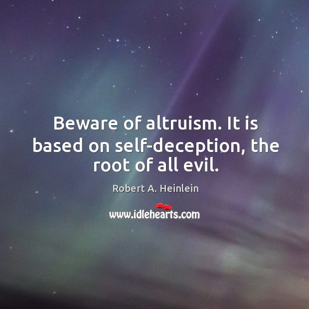 Beware of altruism. It is based on self-deception, the root of all evil. Image