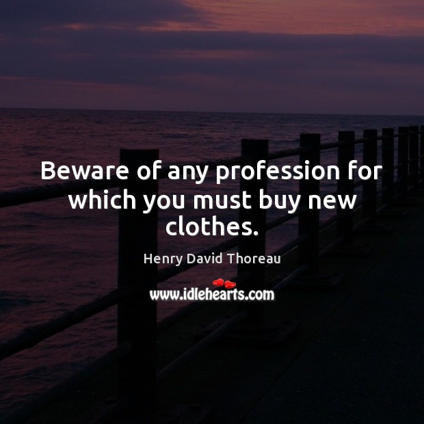 Beware of any profession for which you must buy new clothes. Image