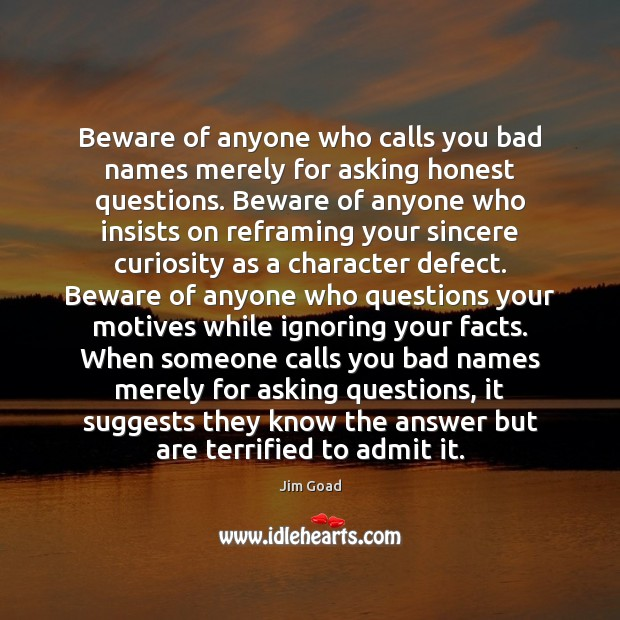 Image, Beware of anyone who calls you bad names merely for asking honest