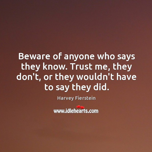 Beware of anyone who says they know. Trust me, they don't, or Harvey Fierstein Picture Quote