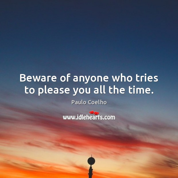 Beware of anyone who tries to please you all the time. Image