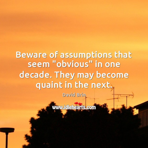 """Beware of assumptions that seem """"obvious"""" in one decade. They may become Image"""