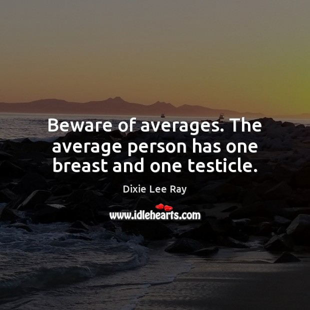 Beware of averages. The average person has one breast and one testicle. Image