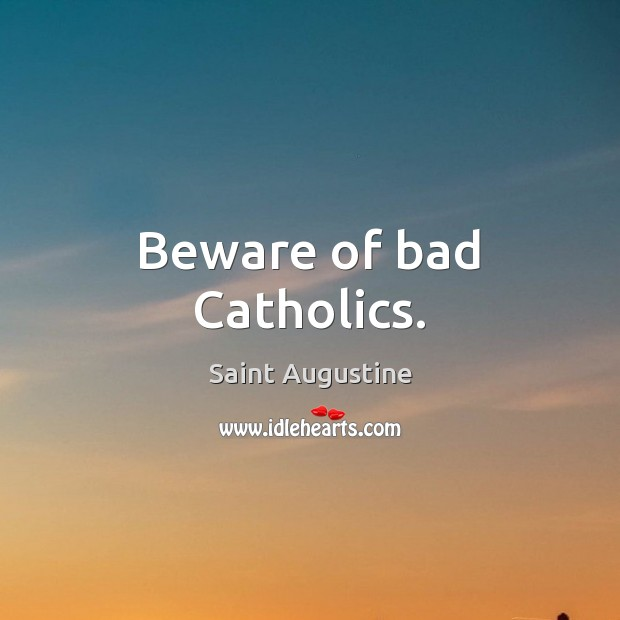 Image, Beware of bad Catholics.
