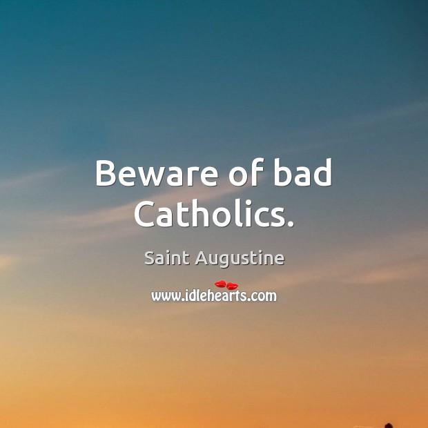 Beware of bad Catholics. Saint Augustine Picture Quote