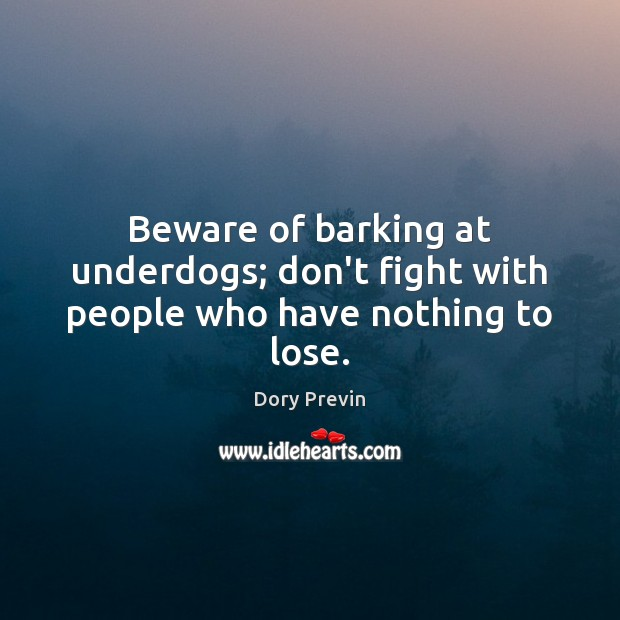 Beware of barking at underdogs; don't fight with people who have nothing to lose. Image