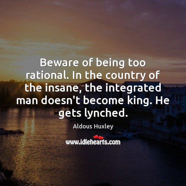 Beware of being too rational. In the country of the insane, the Image