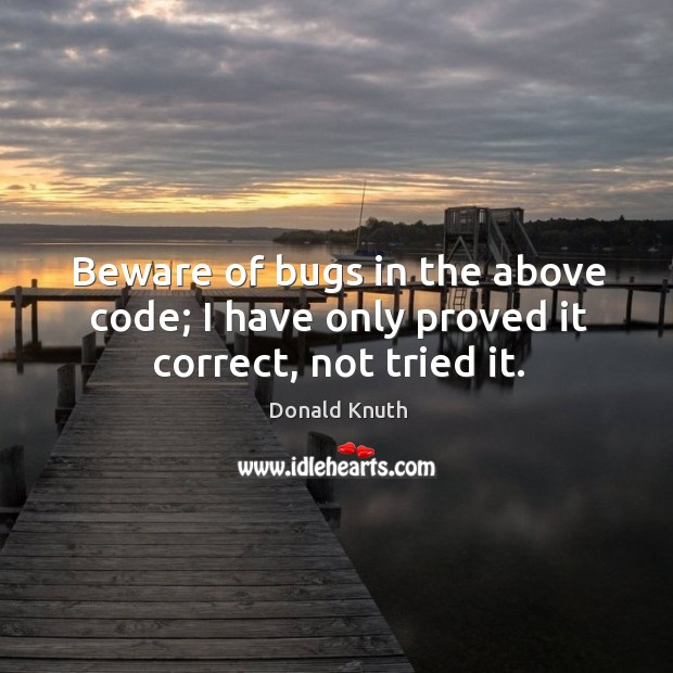 Beware of bugs in the above code; I have only proved it correct, not tried it. Donald Knuth Picture Quote