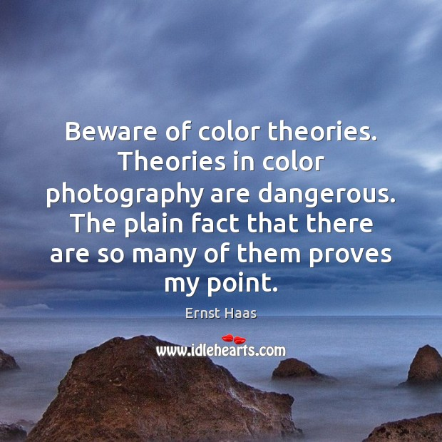 Beware of color theories. Theories in color photography are dangerous. The plain Ernst Haas Picture Quote