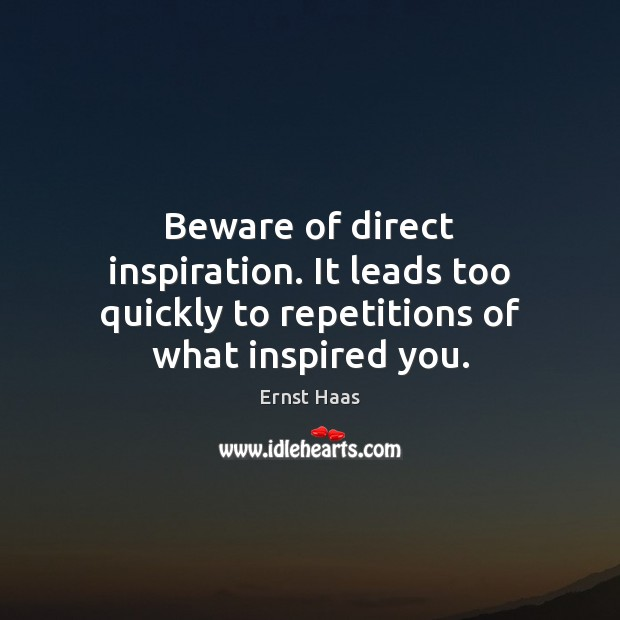 Beware of direct inspiration. It leads too quickly to repetitions of what inspired you. Ernst Haas Picture Quote