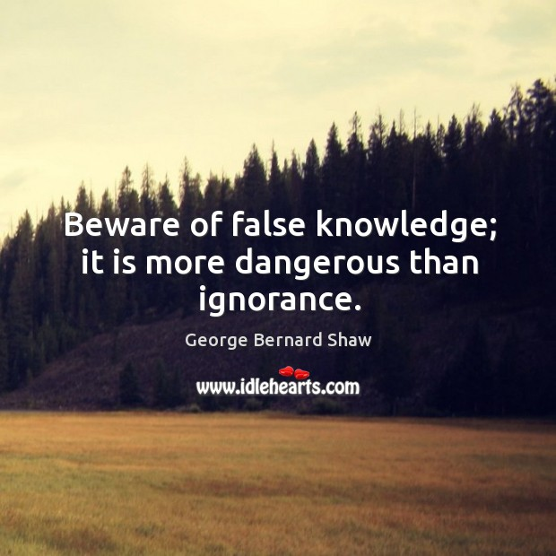 Beware of false knowledge; it is more dangerous than ignorance. Image