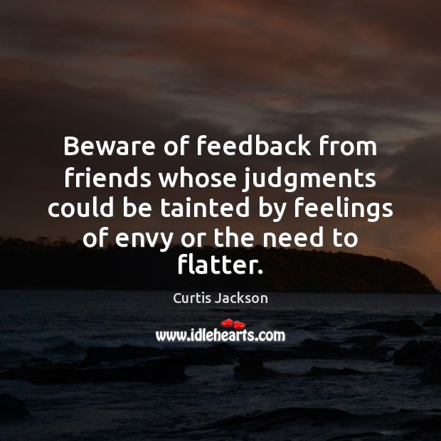 Beware of feedback from friends whose judgments could be tainted by feelings Curtis Jackson Picture Quote