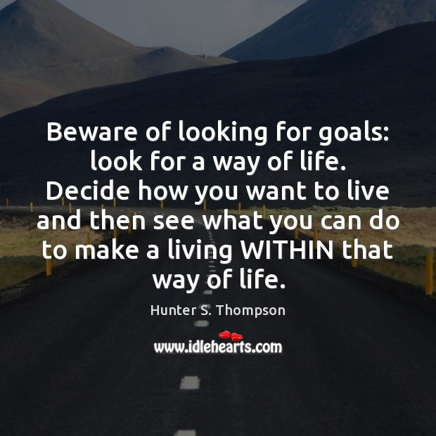 Image, Beware of looking for goals: look for a way of life. Decide