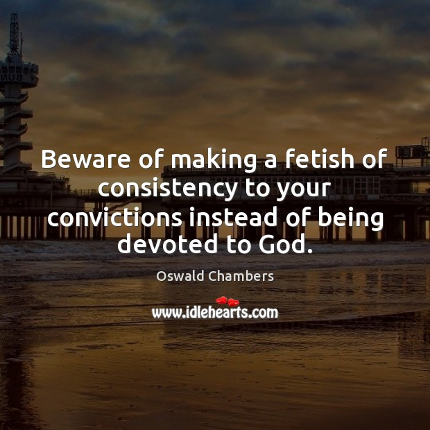 Beware of making a fetish of consistency to your convictions instead of Image