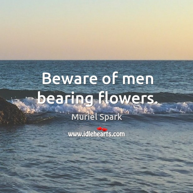 Beware of men bearing flowers. Muriel Spark Picture Quote