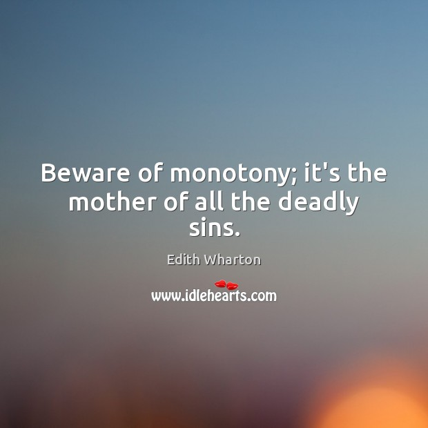 Beware of monotony; it's the mother of all the deadly sins. Image