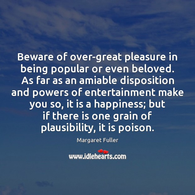 Image, Beware of over-great pleasure in being popular or even beloved. As far