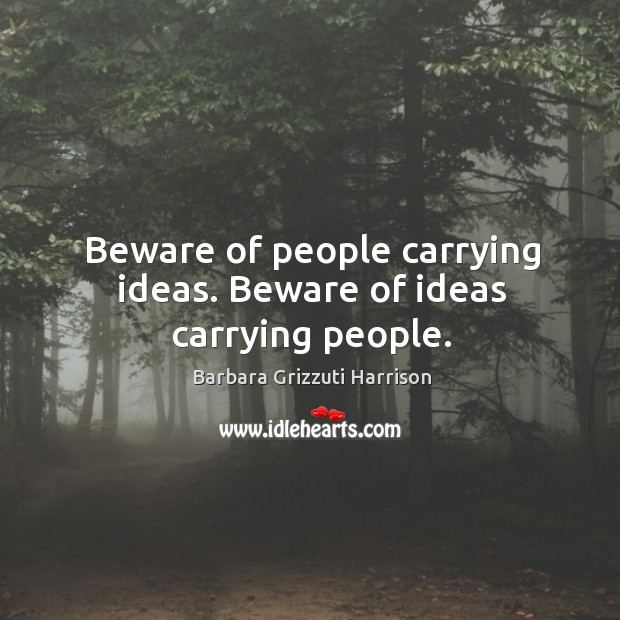 Image, Beware of people carrying ideas. Beware of ideas carrying people.