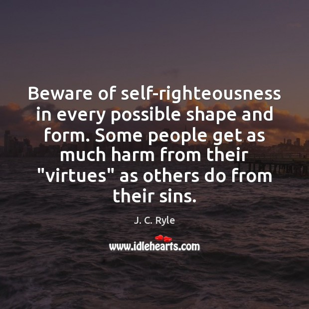 Beware of self-righteousness in every possible shape and ...