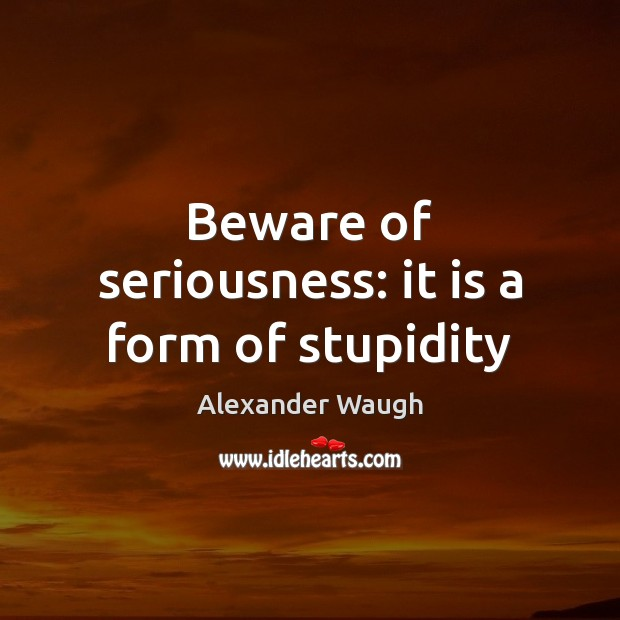 Image, Beware of seriousness: it is a form of stupidity