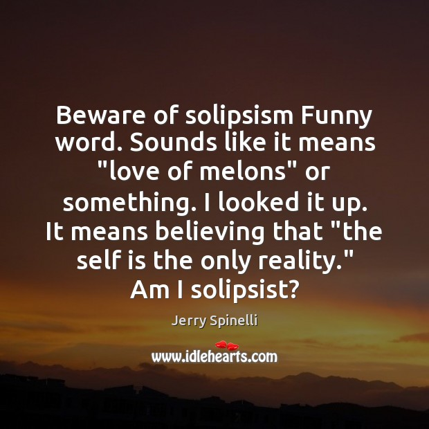 """Beware of solipsism Funny word. Sounds like it means """"love of melons"""" Jerry Spinelli Picture Quote"""