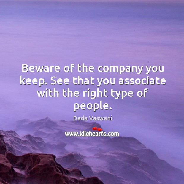 Beware of the company you keep. See that you associate with the right type of people. Image