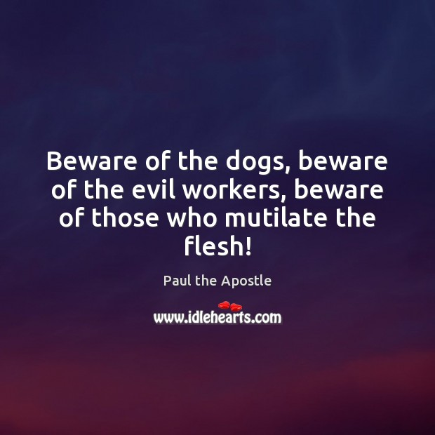 Beware of the dogs, beware of the evil workers, beware of those who mutilate the flesh! Paul the Apostle Picture Quote