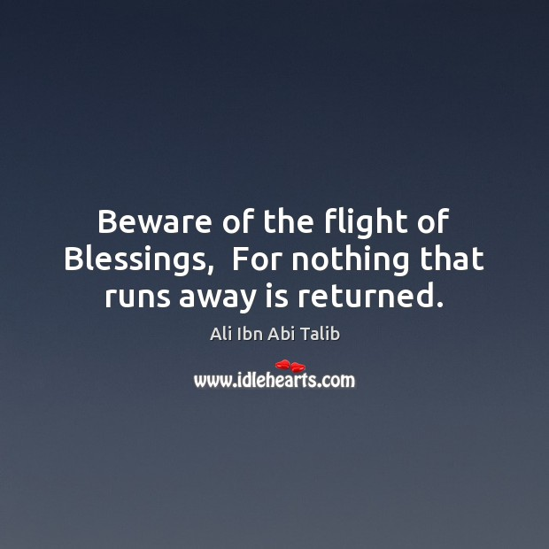 Beware of the flight of Blessings,  For nothing that runs away is returned. Ali Ibn Abi Talib Picture Quote