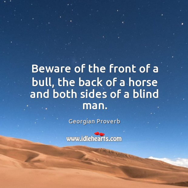 Beware of the front of a bull, the back of a horse and both sides of a blind man. Georgian Proverbs Image