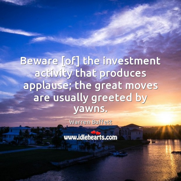 Image, Beware [of] the investment activity that produces applause; the great moves are
