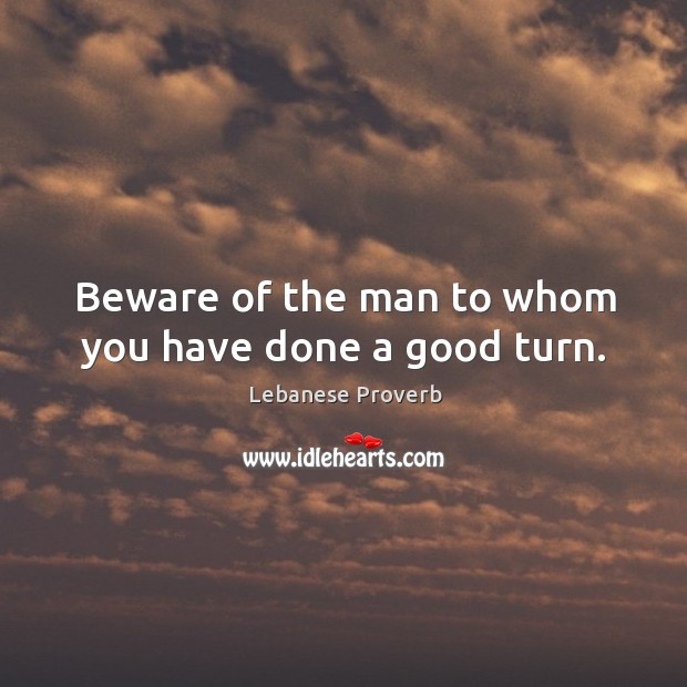 Beware of the man to whom you have done a good turn. Lebanese Proverbs Image