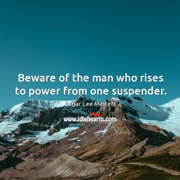 Beware of the man who rises to power from one suspender. Edgar Lee Masters Picture Quote