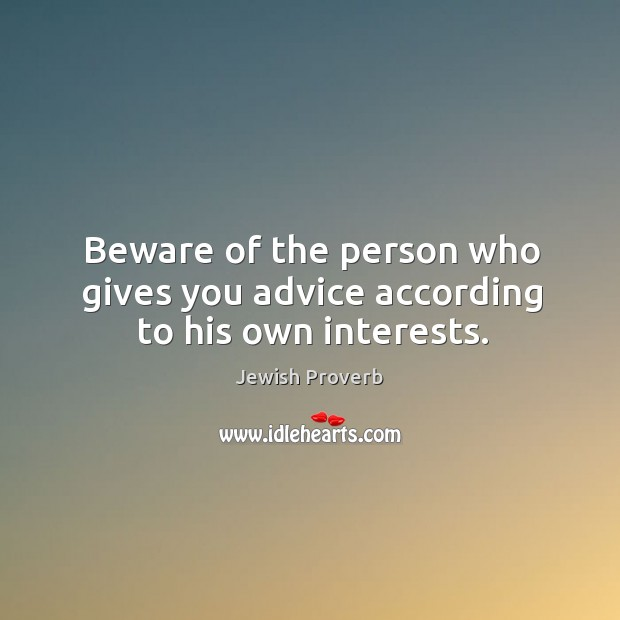 Beware of the person who gives you advice according to his own interests. Jewish Proverbs Image