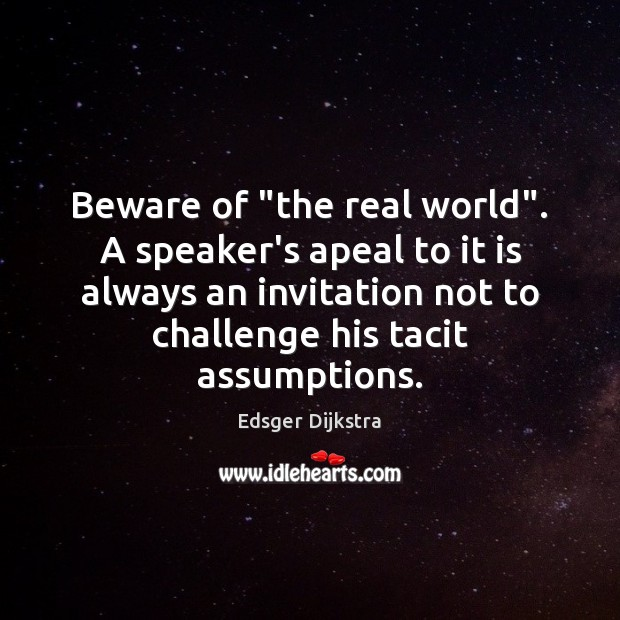 """Beware of """"the real world"""". A speaker's apeal to it is always Edsger Dijkstra Picture Quote"""