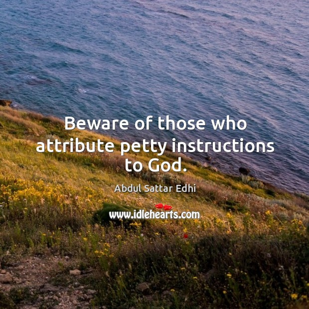 Beware of those who attribute petty instructions to God. Image