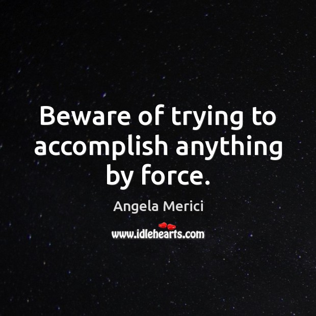 Image, Beware of trying to accomplish anything by force.