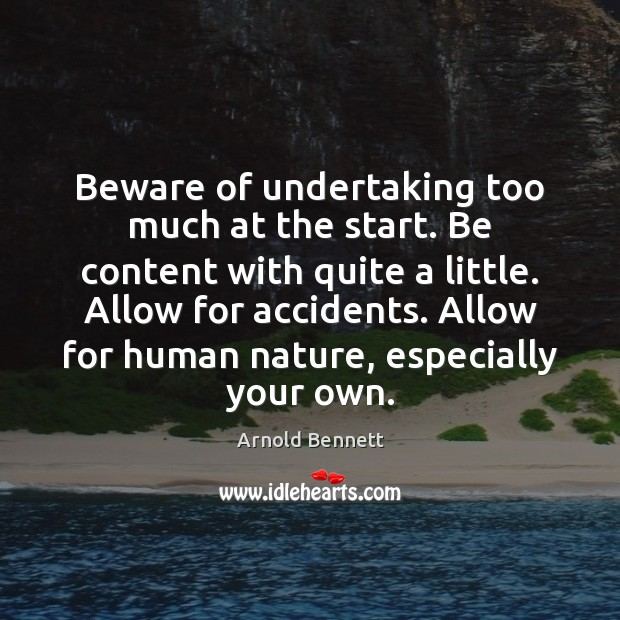 Beware of undertaking too much at the start. Be content with quite Arnold Bennett Picture Quote