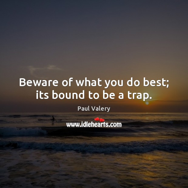 Beware of what you do best; its bound to be a trap. Paul Valery Picture Quote