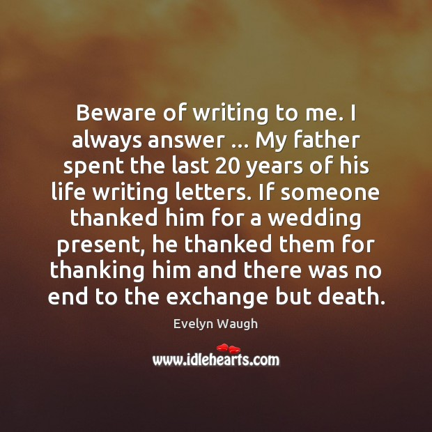 Beware of writing to me. I always answer … My father spent the Image