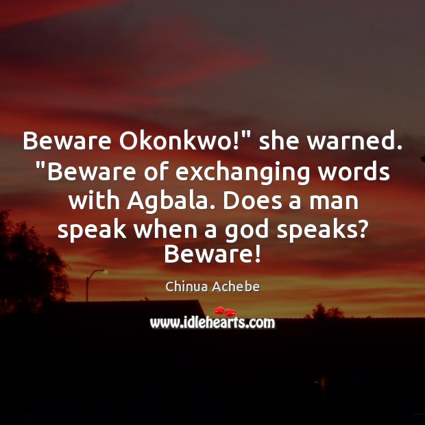 "Beware Okonkwo!"" she warned. ""Beware of exchanging words with Agbala. Does a Chinua Achebe Picture Quote"