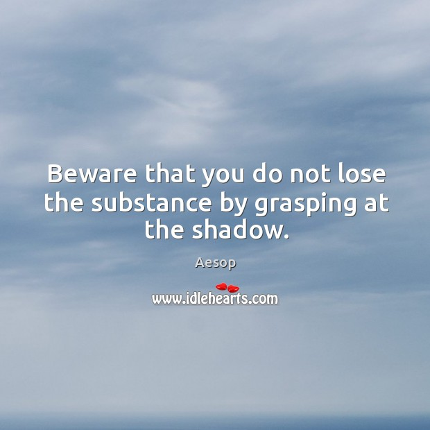 Image, Beware that you do not lose the substance by grasping at the shadow.