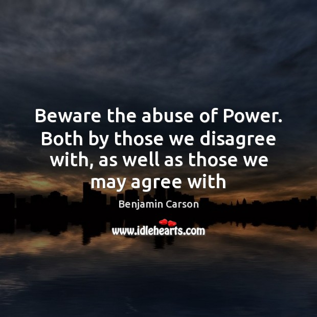 Beware the abuse of Power. Both by those we disagree with, as Benjamin Carson Picture Quote