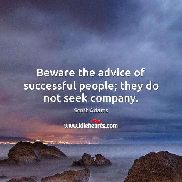 Beware the advice of successful people; they do not seek company. Image