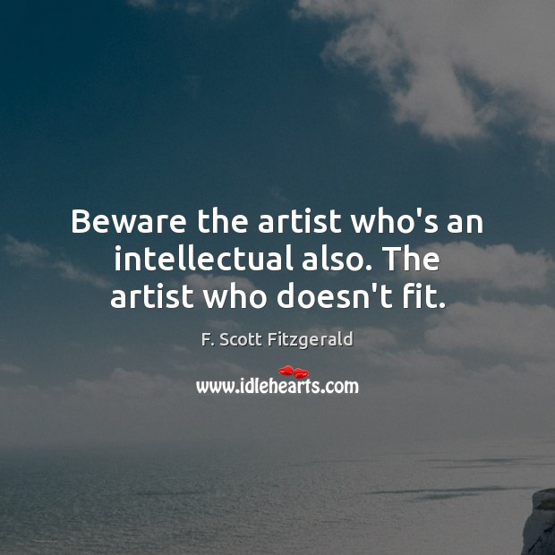 Image, Beware the artist who's an intellectual also. The artist who doesn't fit.