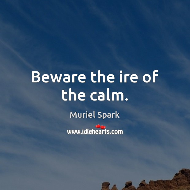 Beware the ire of the calm. Muriel Spark Picture Quote