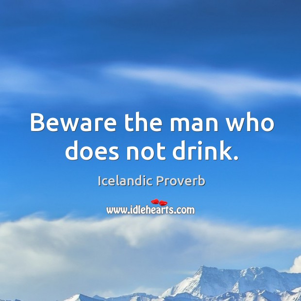 Beware the man who does not drink. Icelandic Proverbs Image