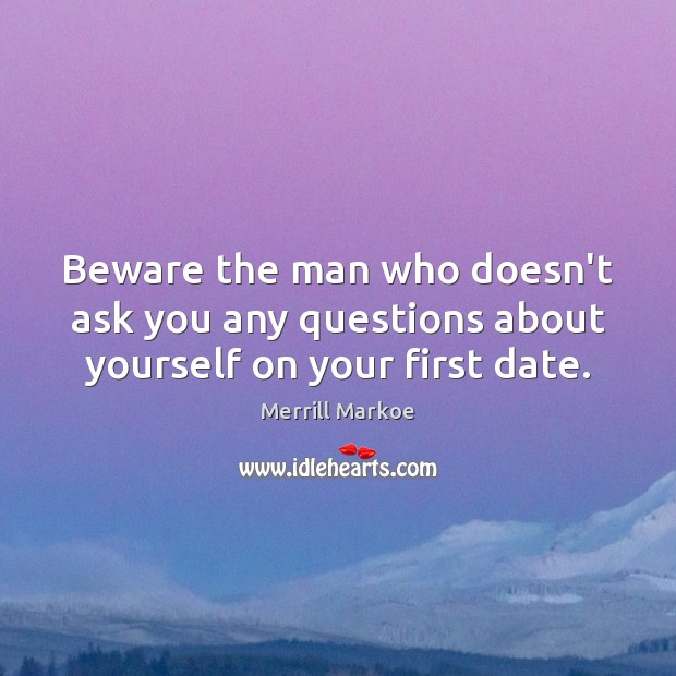 Beware the man who doesn't ask you any questions about yourself on your first date. Merrill Markoe Picture Quote