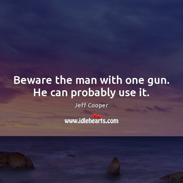 Beware the man with one gun. He can probably use it. Jeff Cooper Picture Quote